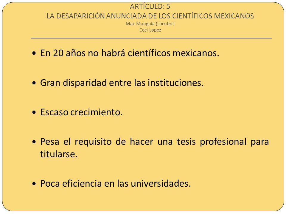 ARTÍCULO: 5 LA DESAPARICIÓN ANUNCIADA DE LOS CIENTÍFICOS MEXICANOS Max Munguía (Locutor) Ceci Lopez En 20 años no habrá científicos mexicanos. Gran di