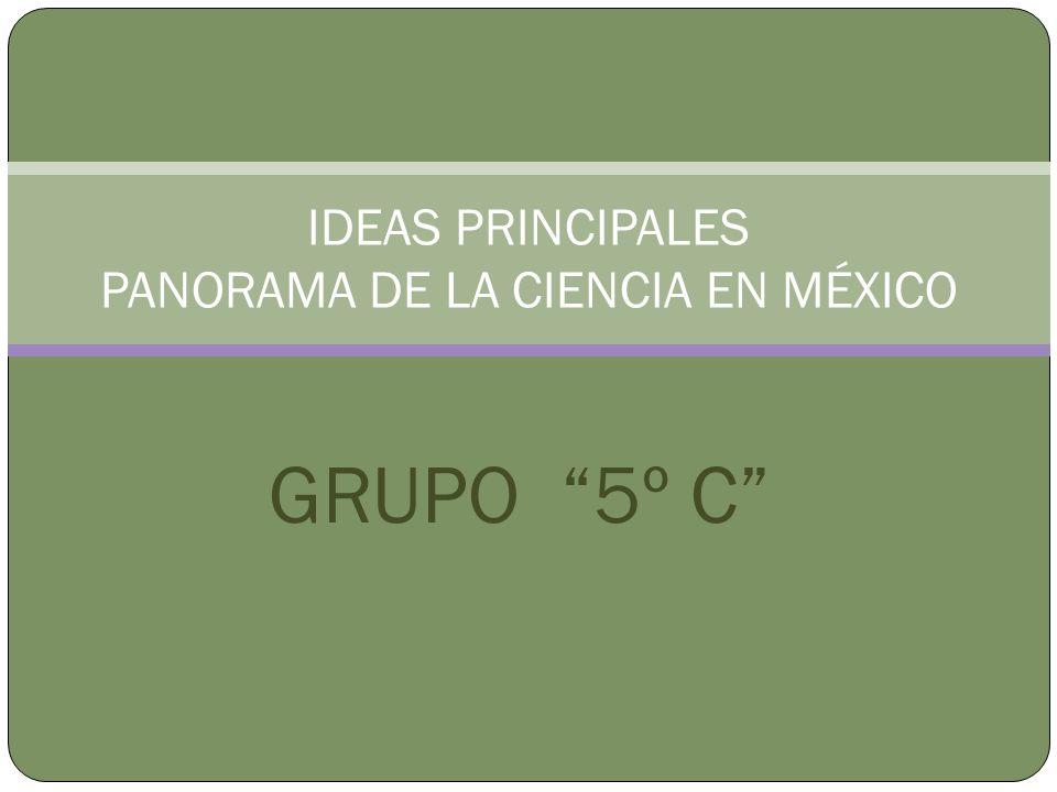 GRUPO 5º C IDEAS PRINCIPALES PANORAMA DE LA CIENCIA EN MÉXICO