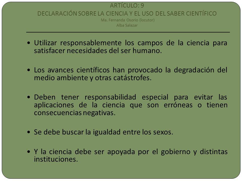 ARTÍCULO: 9 DECLARACIÓN SOBRE LA CIENCIA Y EL USO DEL SABER CIENTÍFICO Ma. Fernanda Osorio (locutor) Alba Salazar Utilizar responsablemente los campos