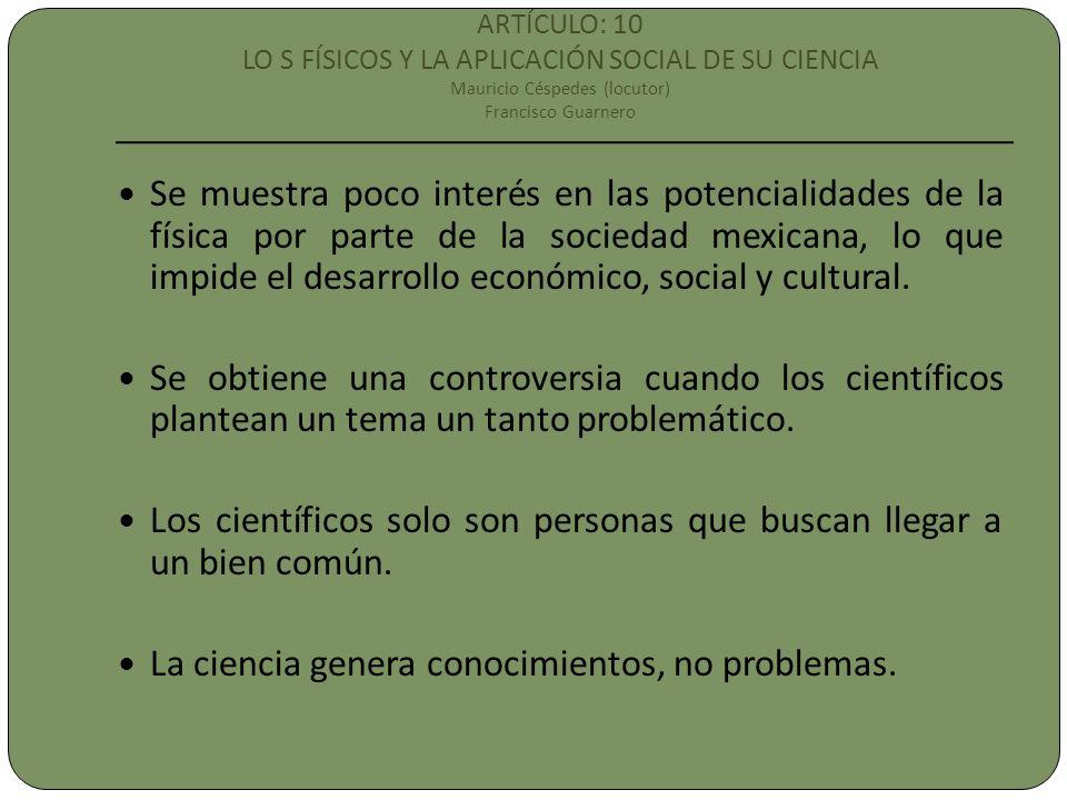 ARTÍCULO: 10 LO S FÍSICOS Y LA APLICACIÓN SOCIAL DE SU CIENCIA Mauricio Céspedes (locutor) Francisco Guarnero Se muestra poco interés en las potencialidades de la física por parte de la sociedad mexicana, lo que impide el desarrollo económico, social y cultural.