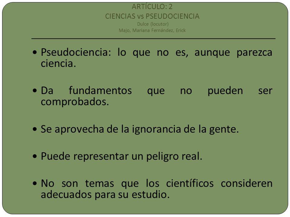 ARTÍCULO: 2 CIENCIAS vs PSEUDOCIENCIA Dulce (locutor) Majo, Mariana Fernández, Erick Pseudociencia: lo que no es, aunque parezca ciencia. Da fundament