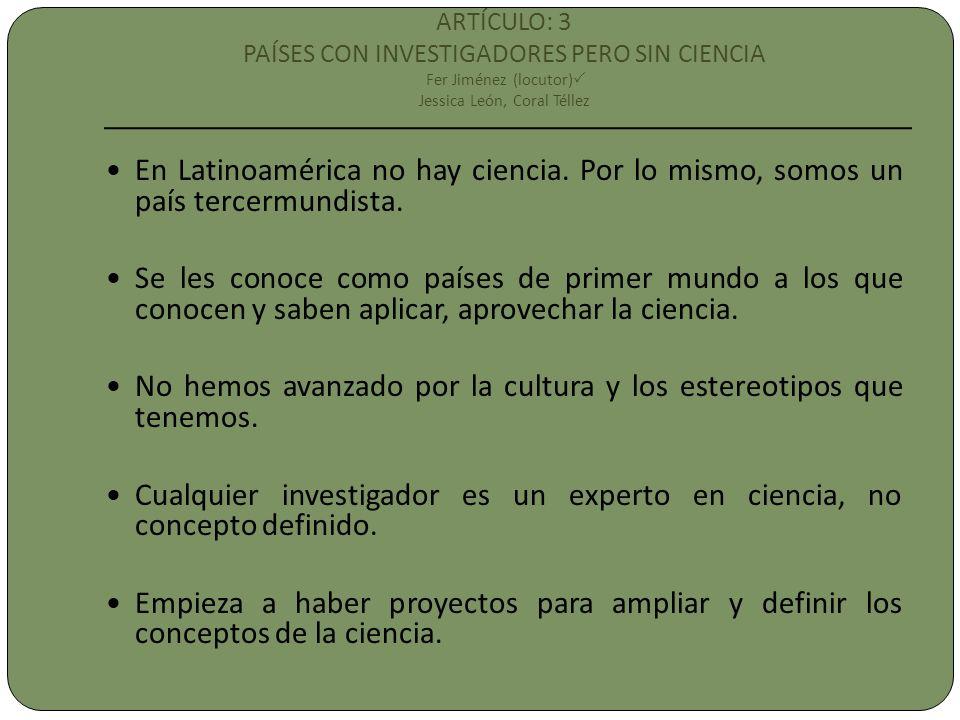 ARTÍCULO: 3 PAÍSES CON INVESTIGADORES PERO SIN CIENCIA Fer Jiménez (locutor) Jessica León, Coral Téllez En Latinoamérica no hay ciencia. Por lo mismo,