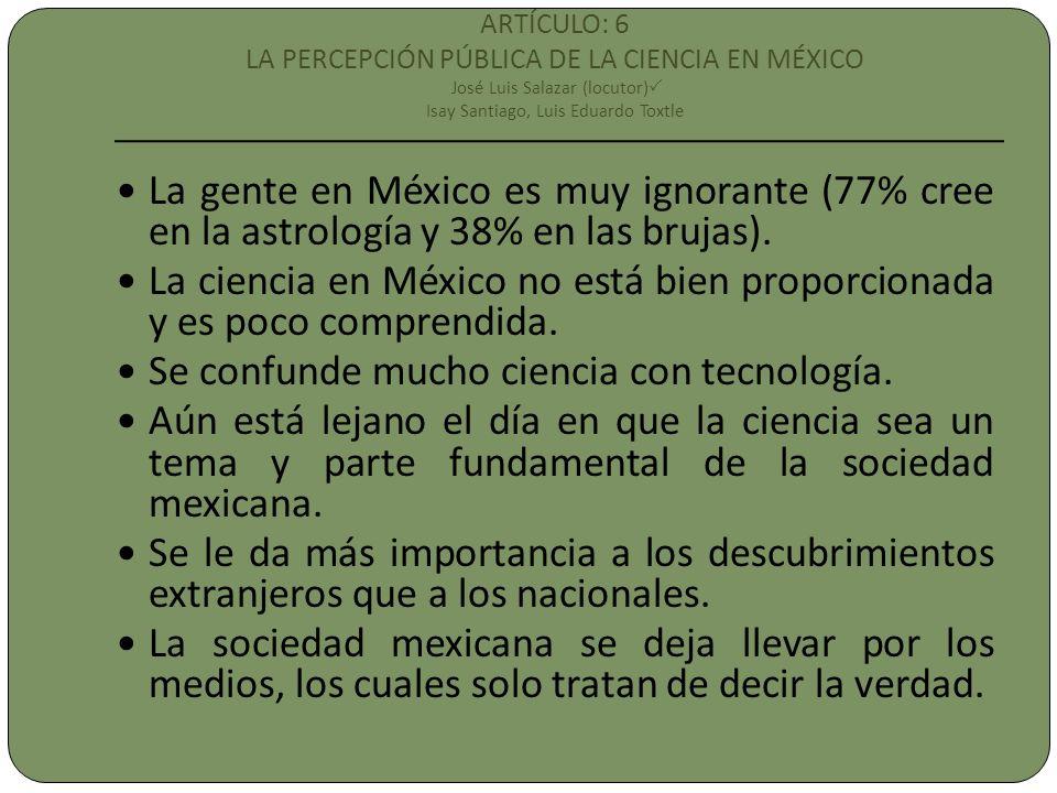 ARTÍCULO: 6 LA PERCEPCIÓN PÚBLICA DE LA CIENCIA EN MÉXICO José Luis Salazar (locutor) Isay Santiago, Luis Eduardo Toxtle La gente en México es muy ignorante (77% cree en la astrología y 38% en las brujas).