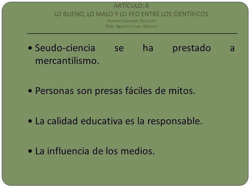 ARTÍCULO: 8 LO BUENO, LO MALO Y LO FEO ENTRE LOS CIENTÍFICOS Manuel Gancedo (locutor) Efrén Aguirre y Juan Moreno Seudo-ciencia se ha prestado a mercantilismo.