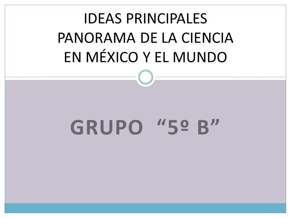 GRUPO 5º B IDEAS PRINCIPALES PANORAMA DE LA CIENCIA EN MÉXICO Y EL MUNDO