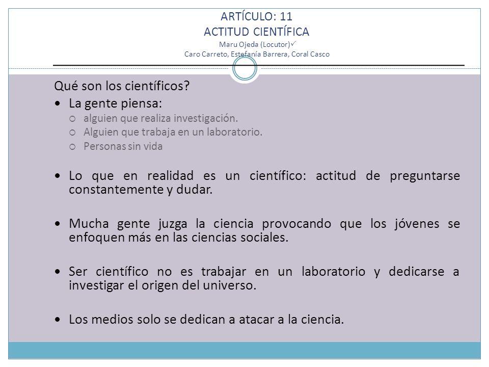 ARTÍCULO: 11 ACTITUD CIENTÍFICA Maru Ojeda (Locutor) Caro Carreto, Estefanía Barrera, Coral Casco Qué son los científicos.