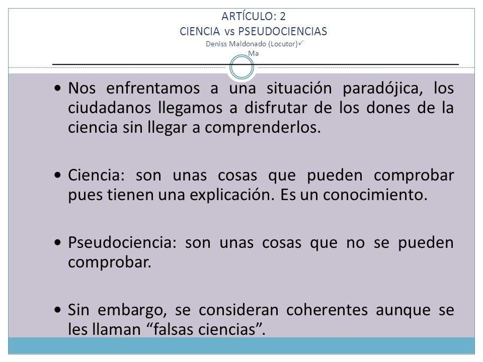 ARTÍCULO: 2 CIENCIA vs PSEUDOCIENCIAS Deniss Maldonado (Locutor) Ma Nos enfrentamos a una situación paradójica, los ciudadanos llegamos a disfrutar de los dones de la ciencia sin llegar a comprenderlos.