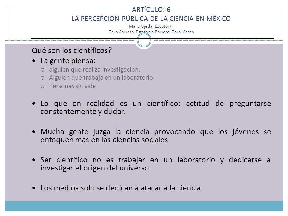 ARTÍCULO: 6 LA PERCEPCIÓN PÚBLICA DE LA CIENCIA EN MÉXICO Maru Ojeda (Locutor) Caro Carreto, Estefanía Barrera, Coral Casco Qué son los científicos? L