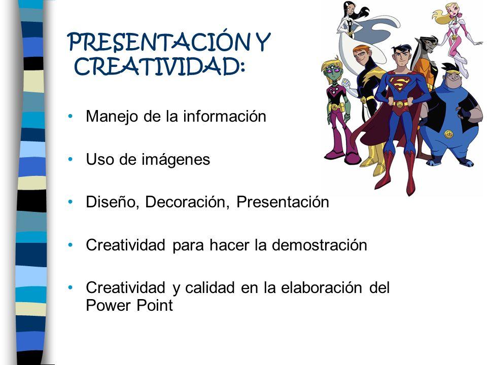 PRESENTACIÓN Y CREATIVIDAD: Manejo de la información Uso de imágenes Diseño, Decoración, Presentación Creatividad para hacer la demostración Creativid