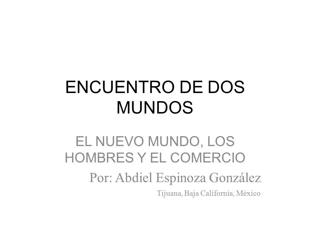 ENCUENTRO DE DOS MUNDOS EL NUEVO MUNDO, LOS HOMBRES Y EL COMERCIO Por: Abdiel Espinoza González Tijuana, Baja California, México