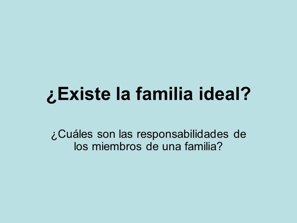 ¿Existe la familia ideal? ¿Cuáles son las responsabilidades de los miembros de una familia?