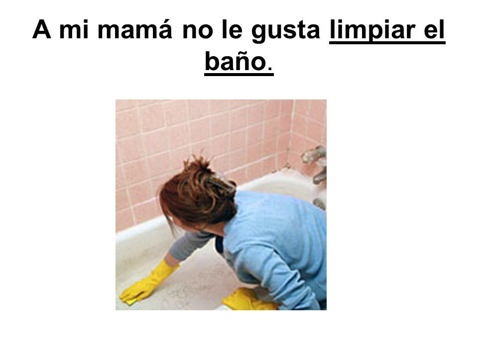 A mi mamá no le gusta limpiar el baño.