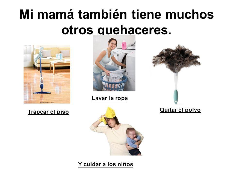 Mi mamá también tiene muchos otros quehaceres. Trapear el piso Quitar el polvo Y cuidar a los niños Lavar la ropa