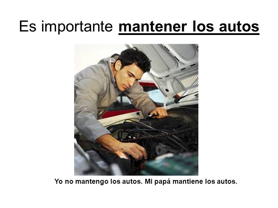 Es importante mantener los autos Yo no mantengo los autos. Mi papá mantiene los autos.