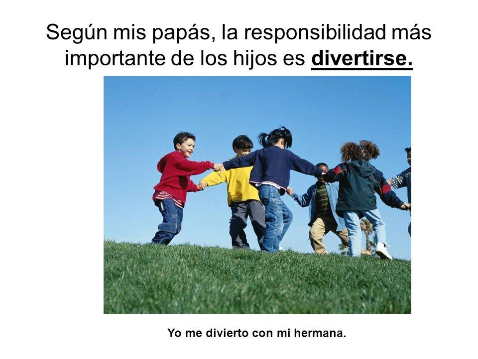 Según mis papás, la responsibilidad más importante de los hijos es divertirse. Yo me divierto con mi hermana.