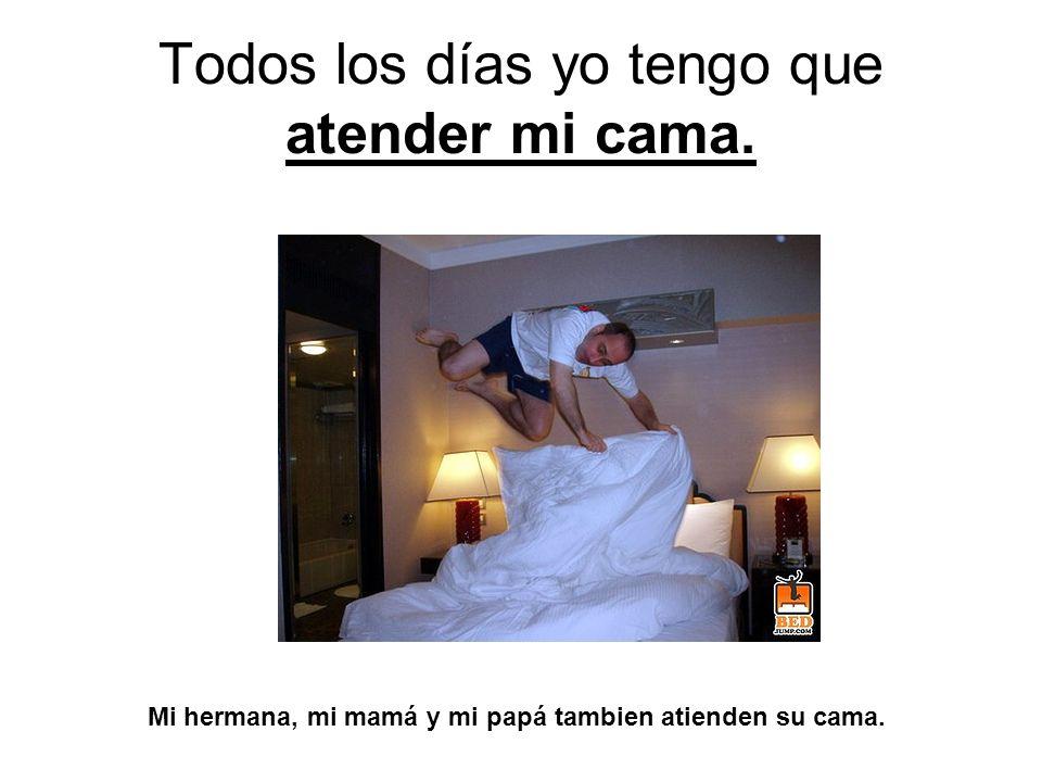 Todos los días yo tengo que atender mi cama. Mi hermana, mi mamá y mi papá tambien atienden su cama.