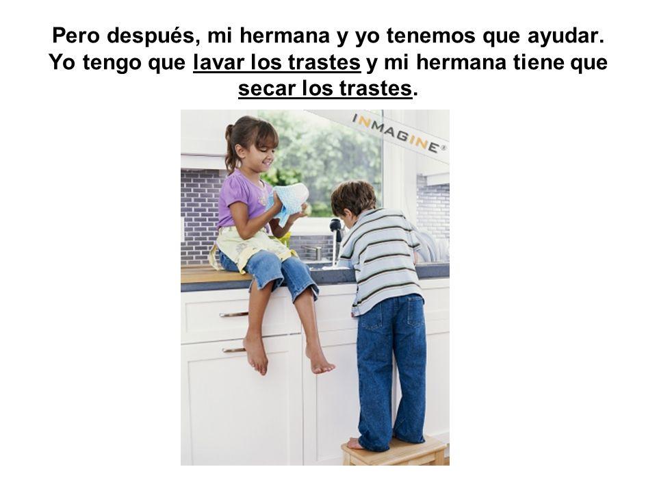 Pero después, mi hermana y yo tenemos que ayudar. Yo tengo que lavar los trastes y mi hermana tiene que secar los trastes.