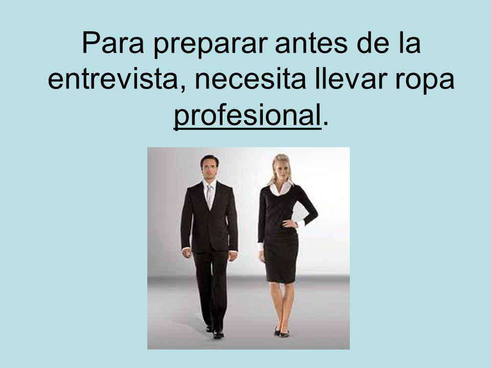 Para preparar antes de la entrevista, necesita llevar ropa profesional.