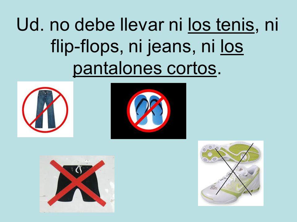 Ud. no debe llevar ni los tenis, ni flip-flops, ni jeans, ni los pantalones cortos.