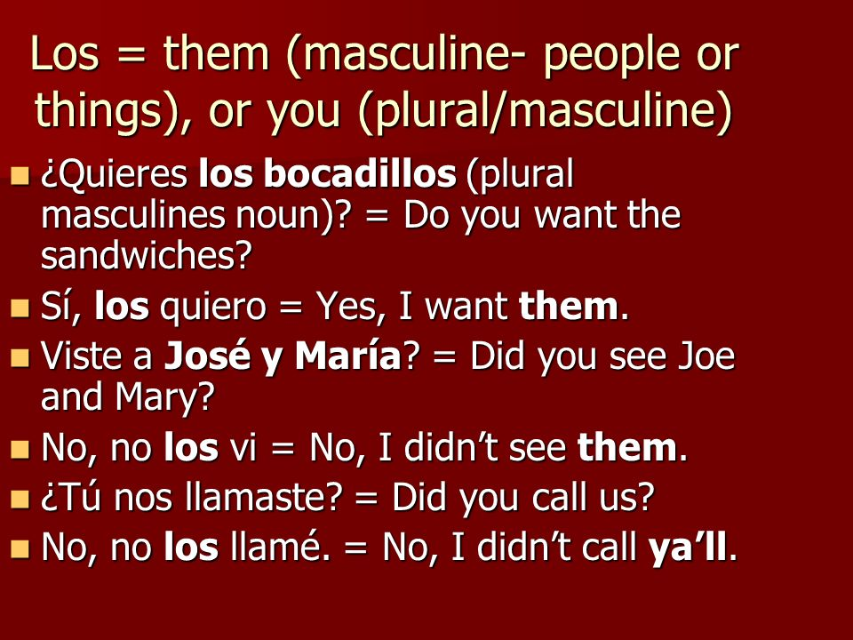 Los = them (masculine- people or things), or you (plural/masculine) ¿Quieres los bocadillos (plural masculines noun)? = Do you want the sandwiches? ¿Q