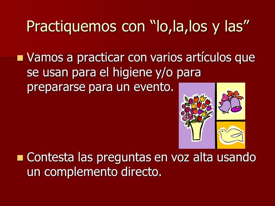 Practiquemos con lo,la,los y las Vamos a practicar con varios artículos que se usan para el higiene y/o para prepararse para un evento. Vamos a practi