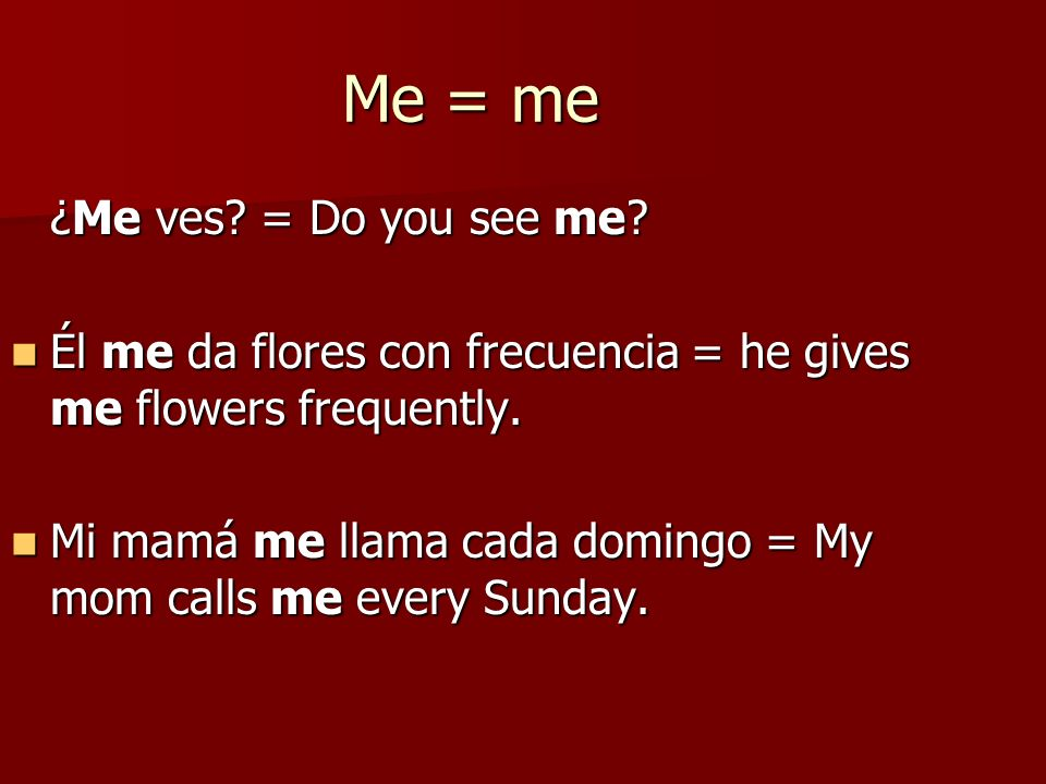 Me = me ¿Me ves. = Do you see me. Él me da flores con frecuencia = he gives me flowers frequently.