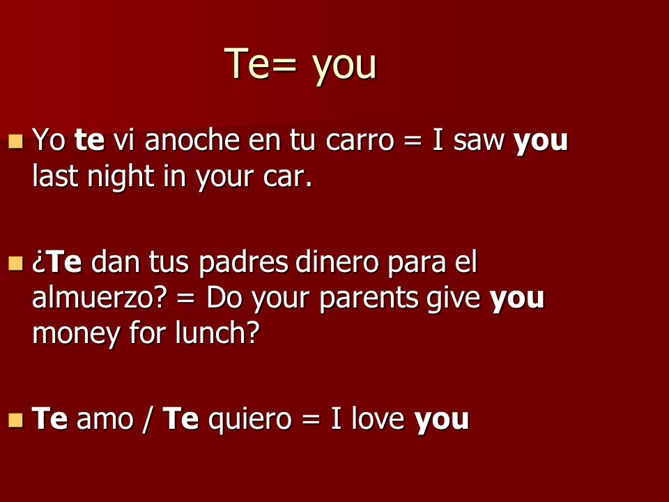 Te= you Yo te vi anoche en tu carro = I saw you last night in your car.