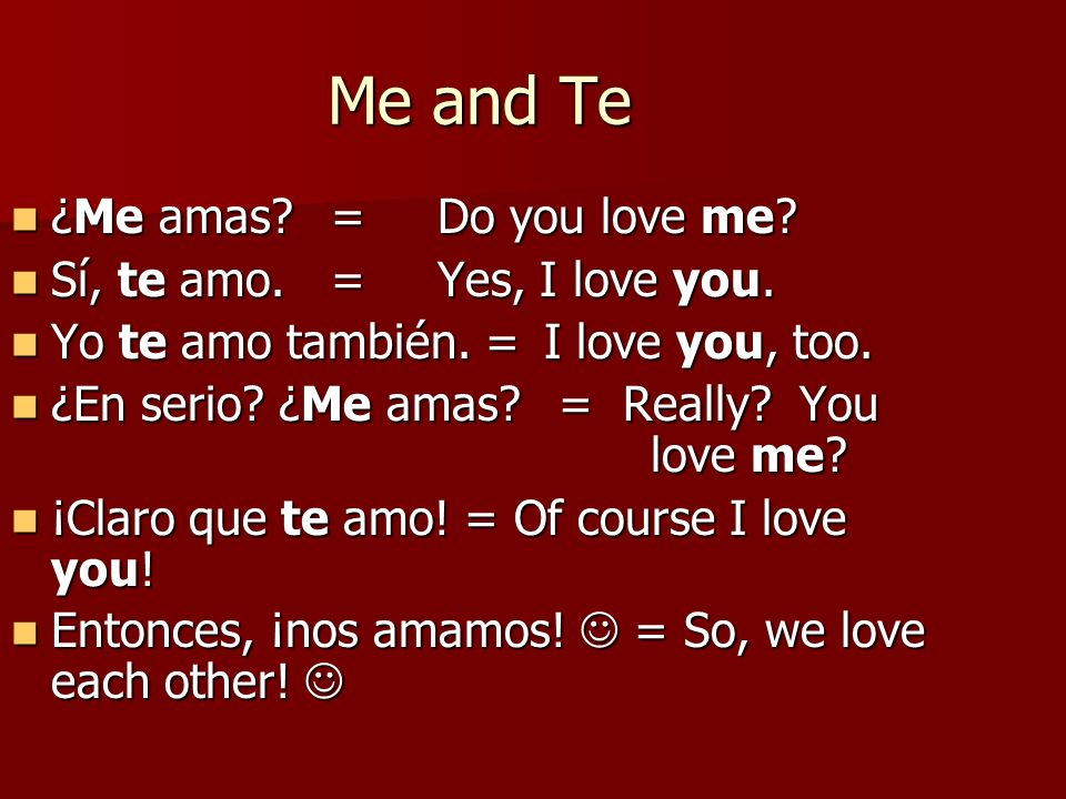 Me and Te ¿Me amas?=Do you love me? ¿Me amas?=Do you love me? Sí, te amo.=Yes, I love you. Sí, te amo.=Yes, I love you. Yo te amo también. =I love you