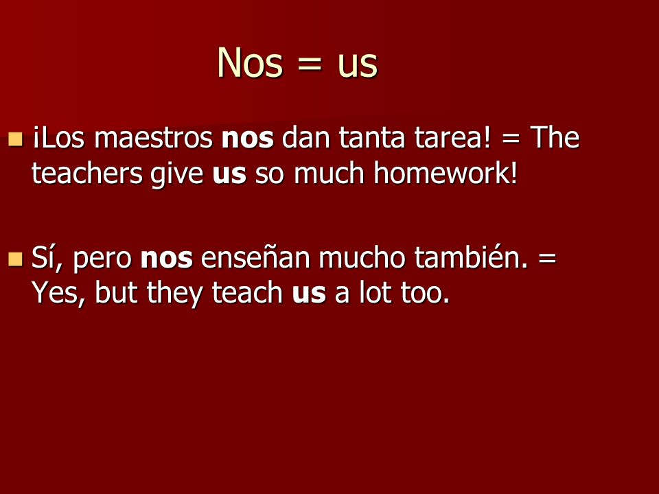 Nos = us ¡Los maestros nos dan tanta tarea! = The teachers give us so much homework! ¡Los maestros nos dan tanta tarea! = The teachers give us so much