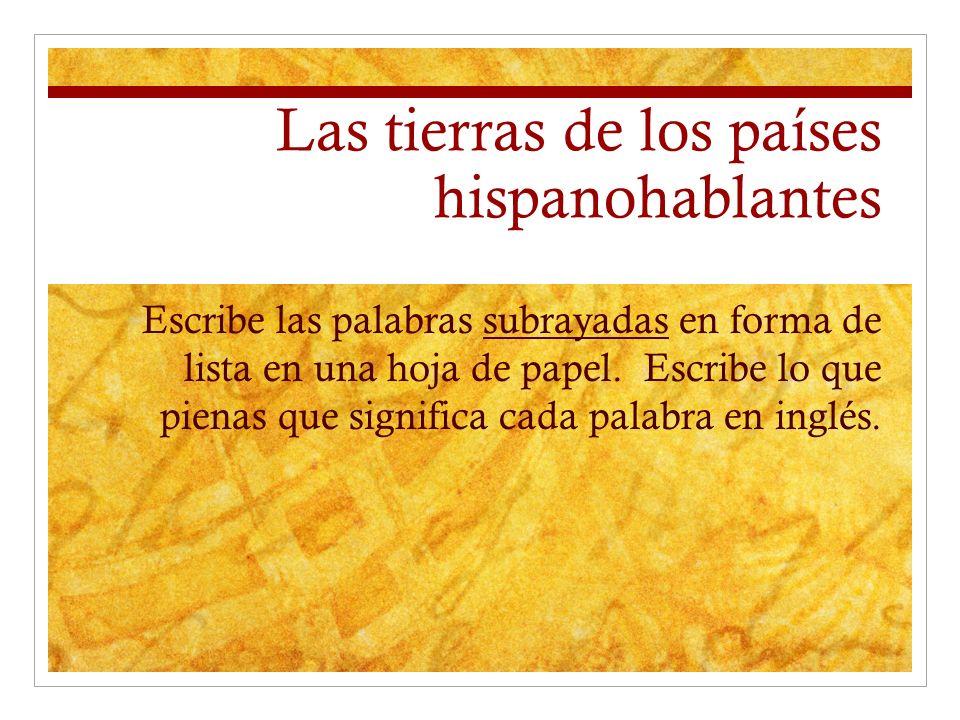 Las tierras de los países hispanohablantes Escribe las palabras subrayadas en forma de lista en una hoja de papel. Escribe lo que pienas que significa