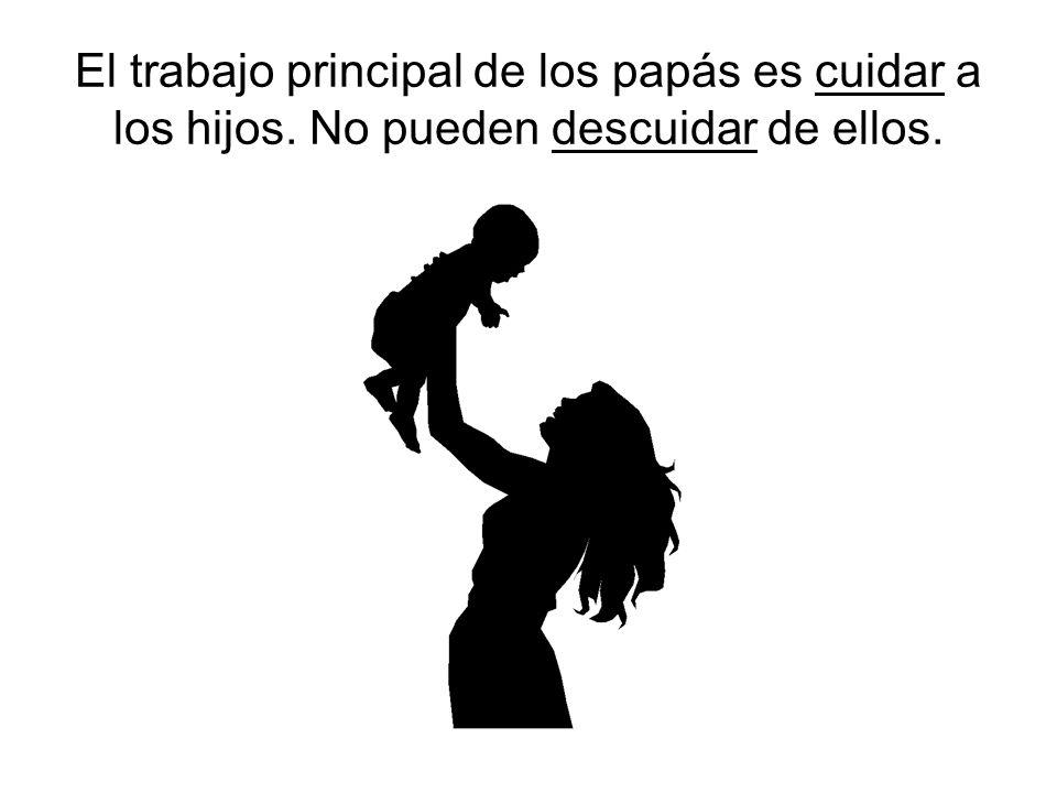 El trabajo principal de los papás es cuidar a los hijos. No pueden descuidar de ellos.