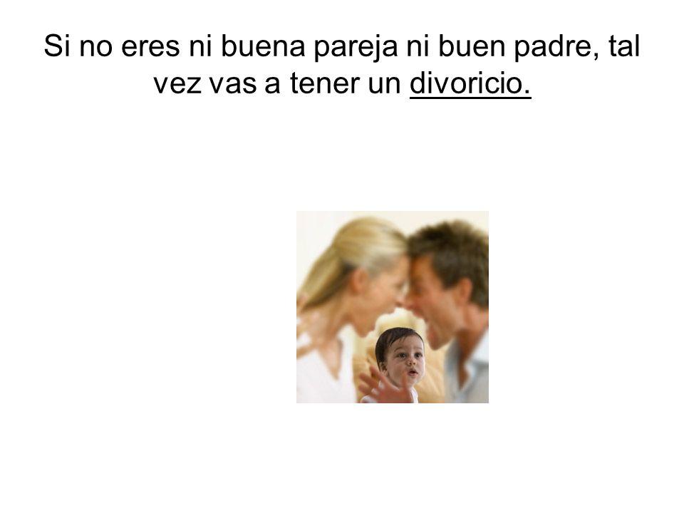 Si no eres ni buena pareja ni buen padre, tal vez vas a tener un divoricio.