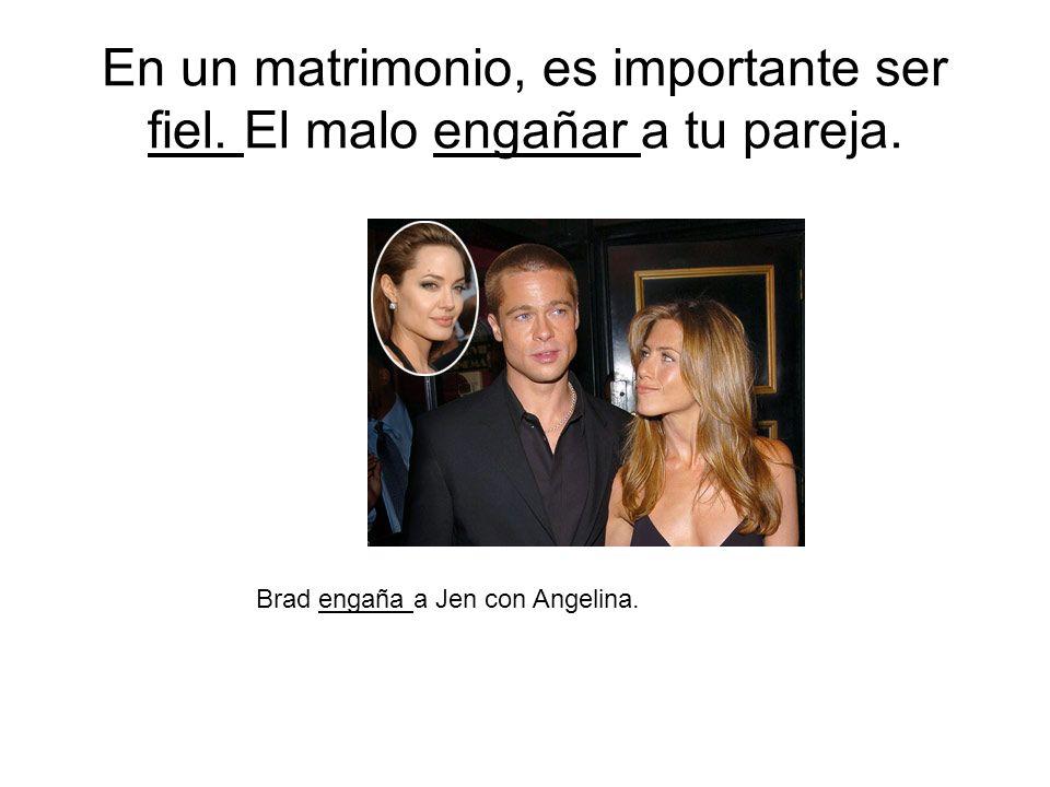 En un matrimonio, es importante ser fiel. El malo engañar a tu pareja. Brad engaña a Jen con Angelina.