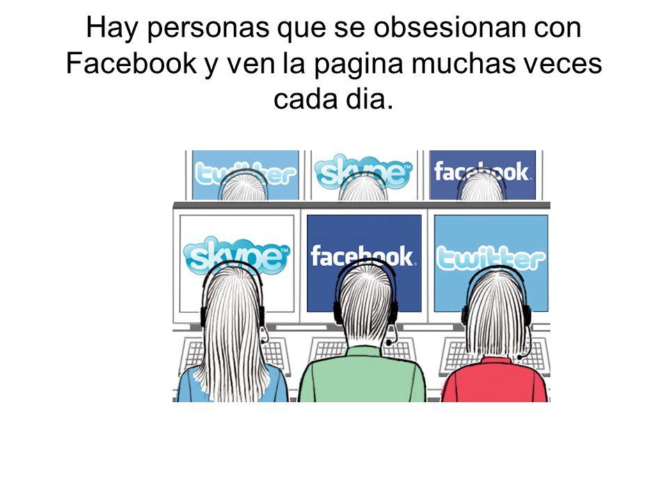 Hay personas que se obsesionan con Facebook y ven la pagina muchas veces cada dia.