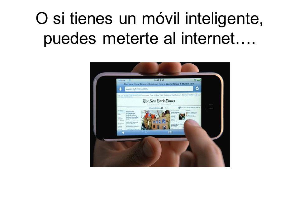 O si tienes un móvil inteligente, puedes meterte al internet….