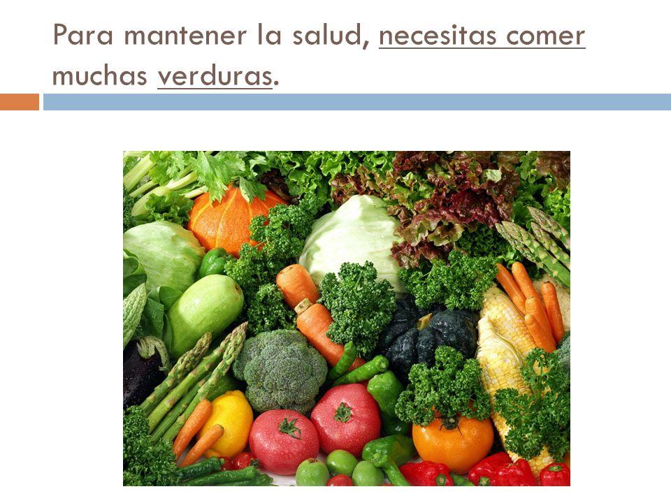 Para mantener la salud, necesitas comer muchas verduras.
