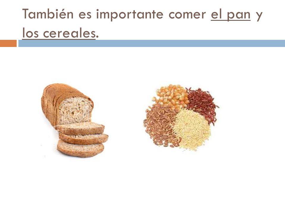 También es importante comer el pan y los cereales.