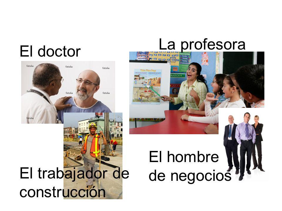El doctor La profesora El trabajador de construcción El hombre de negocios