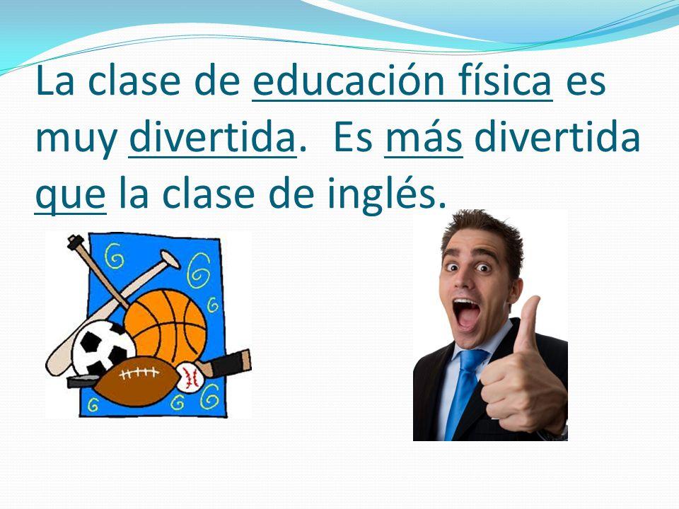 La clase de educación física es muy divertida. Es más divertida que la clase de inglés.