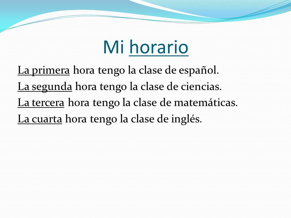 Mi horario La primera hora tengo la clase de español. La segunda hora tengo la clase de ciencias. La tercera hora tengo la clase de matemáticas. La cu