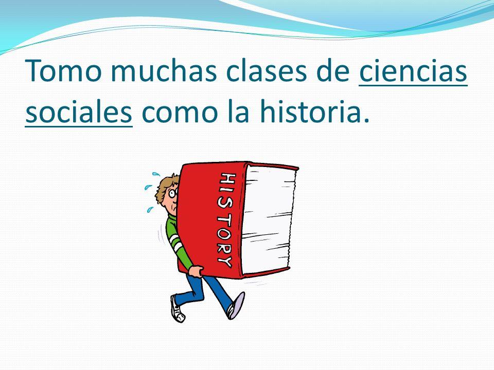 Tomo muchas clases de ciencias sociales como la historia.