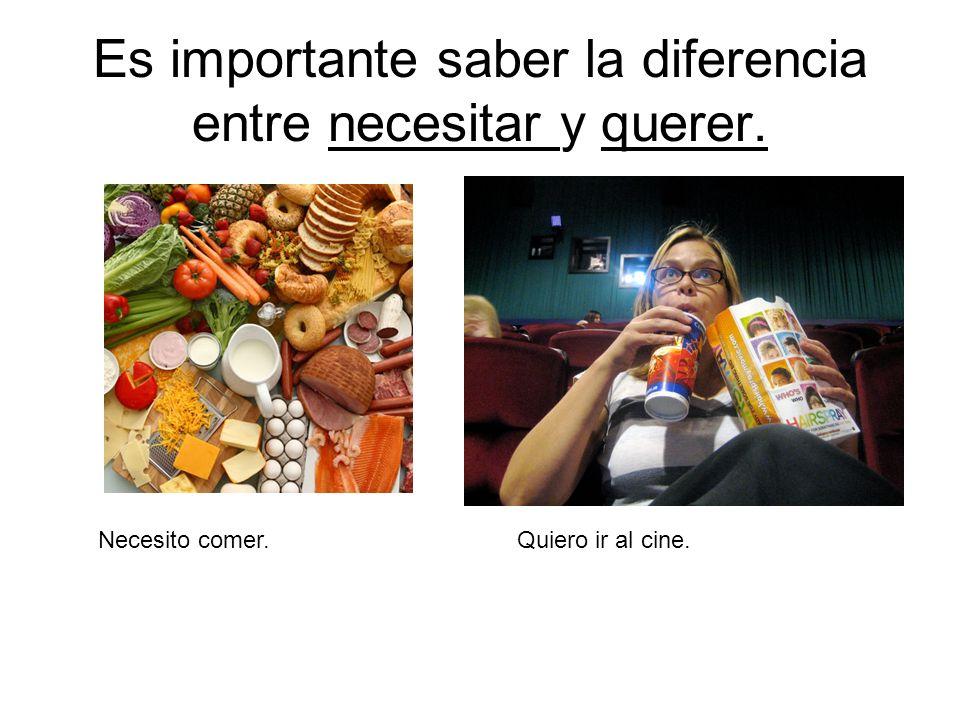 Es importante saber la diferencia entre necesitar y querer. Necesito comer. Quiero ir al cine.