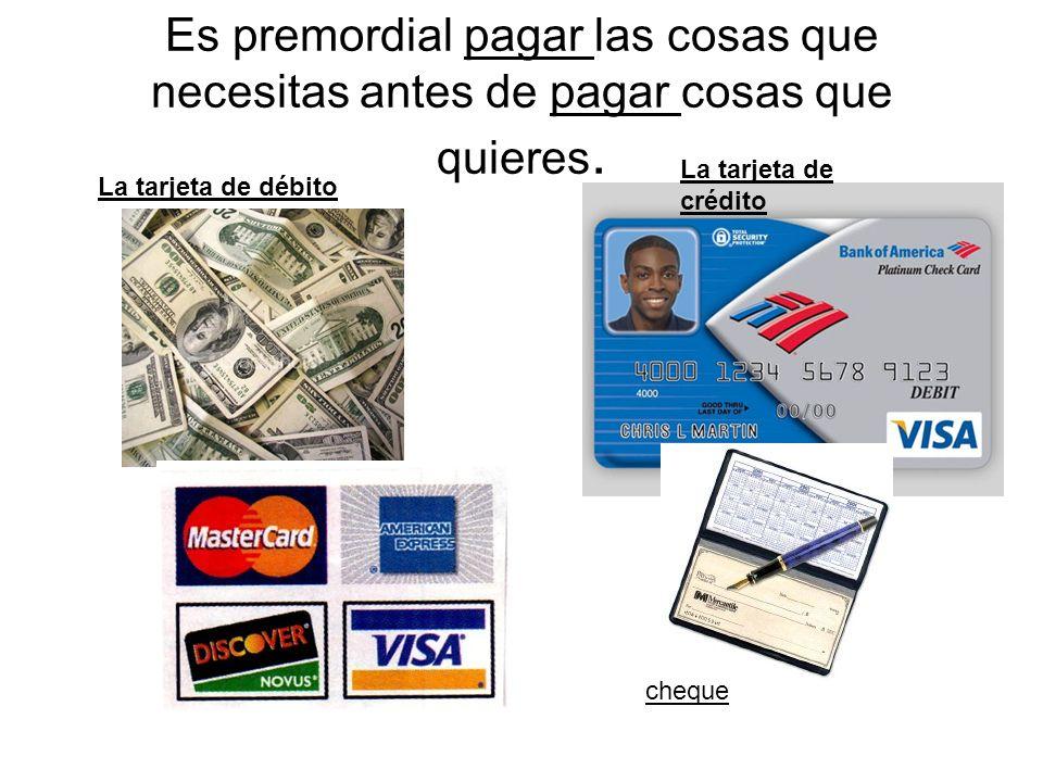 Es premordial pagar las cosas que necesitas antes de pagar cosas que quieres. La tarjeta de débito La tarjeta de crédito cheque