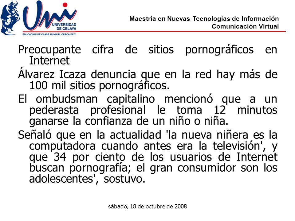 Maestría en Nuevas Tecnologías de Información Comunicación Virtual sábado, 18 de octubre de 2008 Preocupante cifra de sitios pornográficos en Internet Álvarez Icaza denuncia que en la red hay más de 100 mil sitios pornográficos.