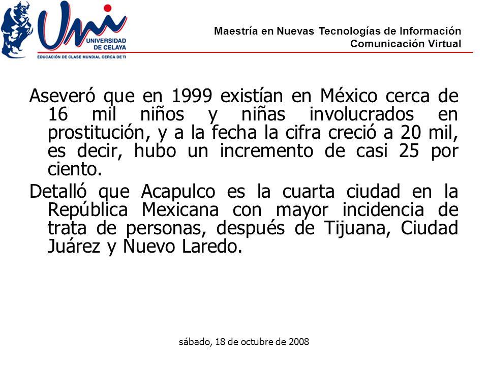 Maestría en Nuevas Tecnologías de Información Comunicación Virtual sábado, 18 de octubre de 2008 Aseveró que en 1999 existían en México cerca de 16 mil niños y niñas involucrados en prostitución, y a la fecha la cifra creció a 20 mil, es decir, hubo un incremento de casi 25 por ciento.