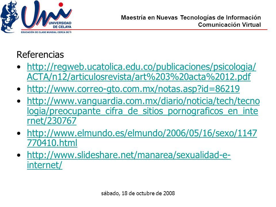 Maestría en Nuevas Tecnologías de Información Comunicación Virtual sábado, 18 de octubre de 2008 Referencias http://regweb.ucatolica.edu.co/publicaciones/psicologia/ ACTA/n12/articulosrevista/art%203%20acta%2012.pdfhttp://regweb.ucatolica.edu.co/publicaciones/psicologia/ ACTA/n12/articulosrevista/art%203%20acta%2012.pdf http://www.correo-gto.com.mx/notas.asp id=86219 http://www.vanguardia.com.mx/diario/noticia/tech/tecno logia/preocupante_cifra_de_sitios_pornograficos_en_inte rnet/230767http://www.vanguardia.com.mx/diario/noticia/tech/tecno logia/preocupante_cifra_de_sitios_pornograficos_en_inte rnet/230767 http://www.elmundo.es/elmundo/2006/05/16/sexo/1147 770410.htmlhttp://www.elmundo.es/elmundo/2006/05/16/sexo/1147 770410.html http://www.slideshare.net/manarea/sexualidad-e- internet/http://www.slideshare.net/manarea/sexualidad-e- internet/