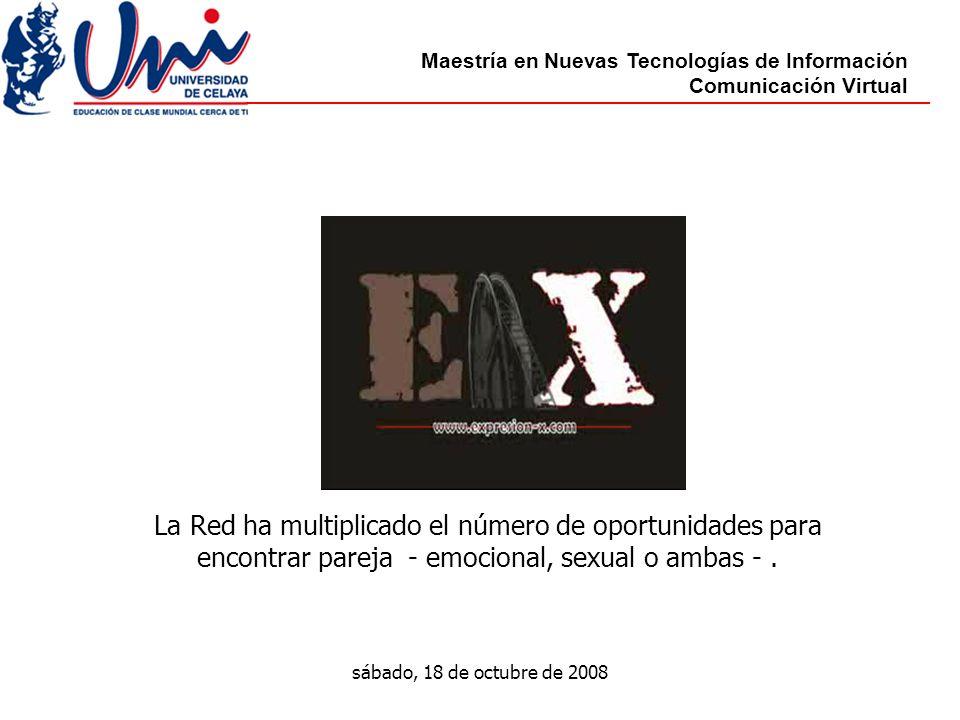 Maestría en Nuevas Tecnologías de Información Comunicación Virtual sábado, 18 de octubre de 2008 La Red ha multiplicado el número de oportunidades para encontrar pareja - emocional, sexual o ambas -.