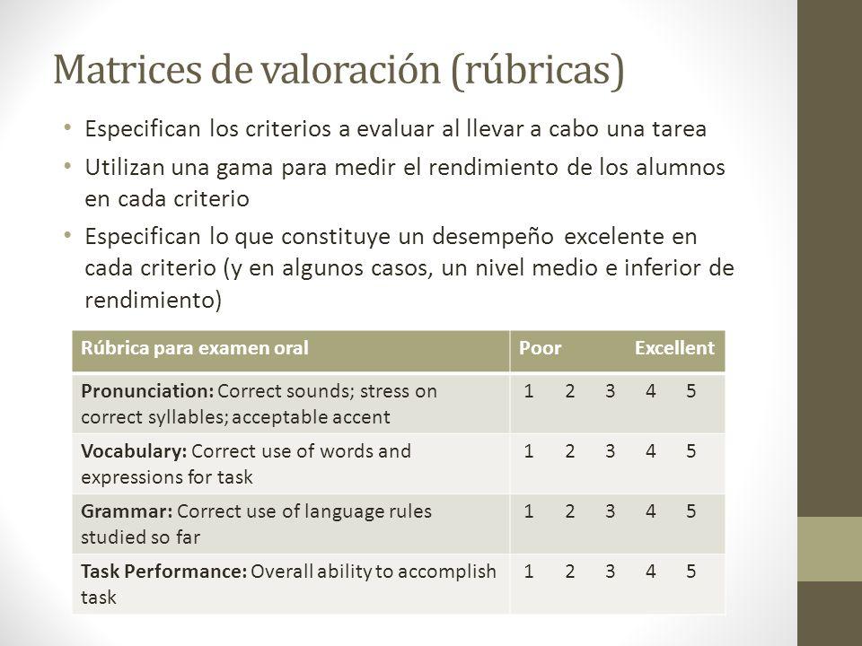 Matrices de valoración (rúbricas) Especifican los criterios a evaluar al llevar a cabo una tarea Utilizan una gama para medir el rendimiento de los alumnos en cada criterio Especifican lo que constituye un desempeño excelente en cada criterio (y en algunos casos, un nivel medio e inferior de rendimiento) Rúbrica para examen oralPoor Excellent Pronunciation: Correct sounds; stress on correct syllables; acceptable accent 1 2 3 4 5 Vocabulary: Correct use of words and expressions for task 1 2 3 4 5 Grammar: Correct use of language rules studied so far 1 2 3 4 5 Task Performance: Overall ability to accomplish task 1 2 3 4 5