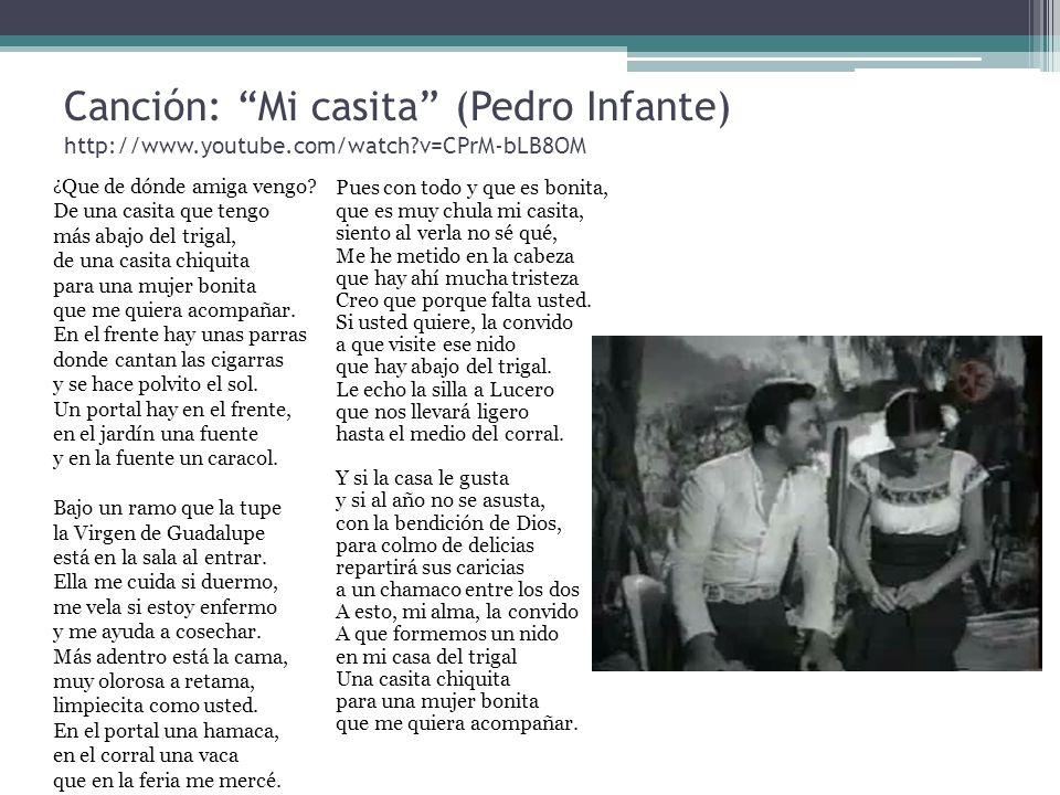 Canción: Mi casita (Pedro Infante) http://www.youtube.com/watch?v=CPrM-bLB8OM ¿ Que de dónde amiga vengo? De una casita que tengo más abajo del trigal
