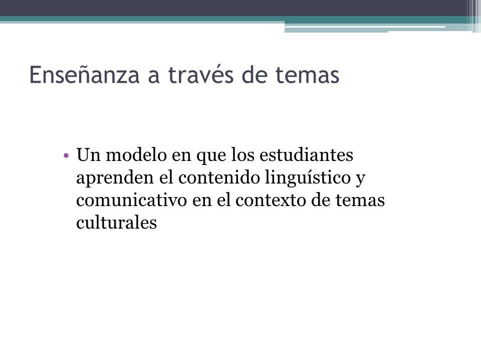 Enseñanza a través de temas Un modelo en que los estudiantes aprenden el contenido linguístico y comunicativo en el contexto de temas culturales